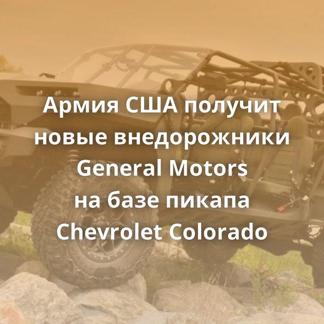 Армия СШАполучит новые внедорожники General Motors набазе пикапа Chevrolet Colorado