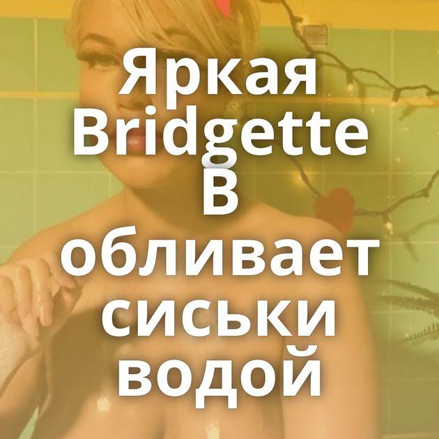 Яркая Bridgette B обливает сиськи водой