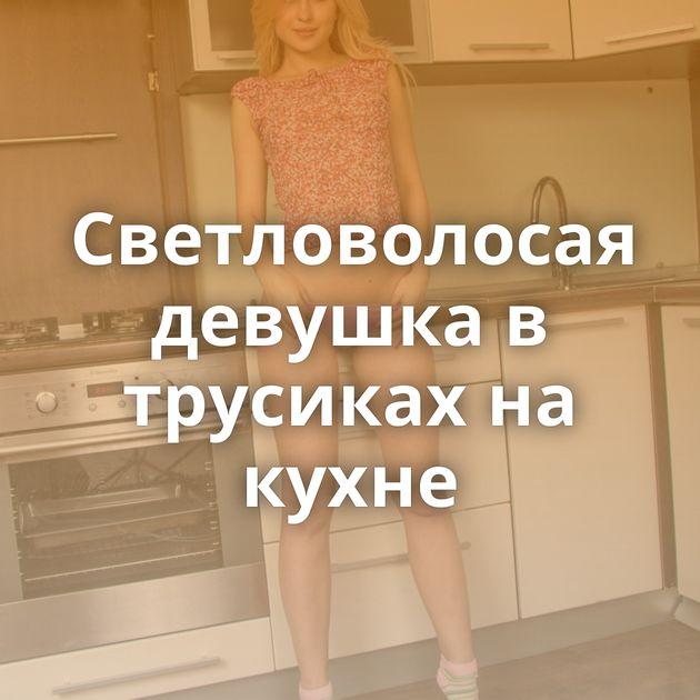 Светловолосая девушка в трусиках на кухне