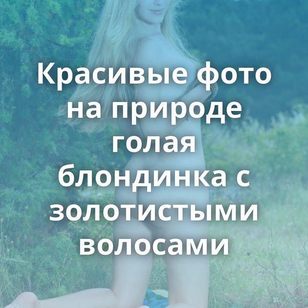 Красивые фото на природе голая блондинка с золотистыми волосами