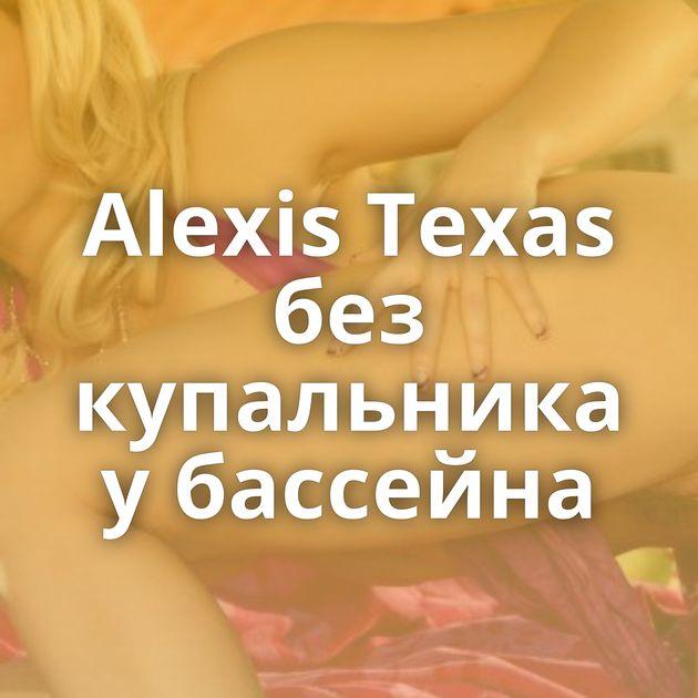 Alexis Texas без купальника у бассейна