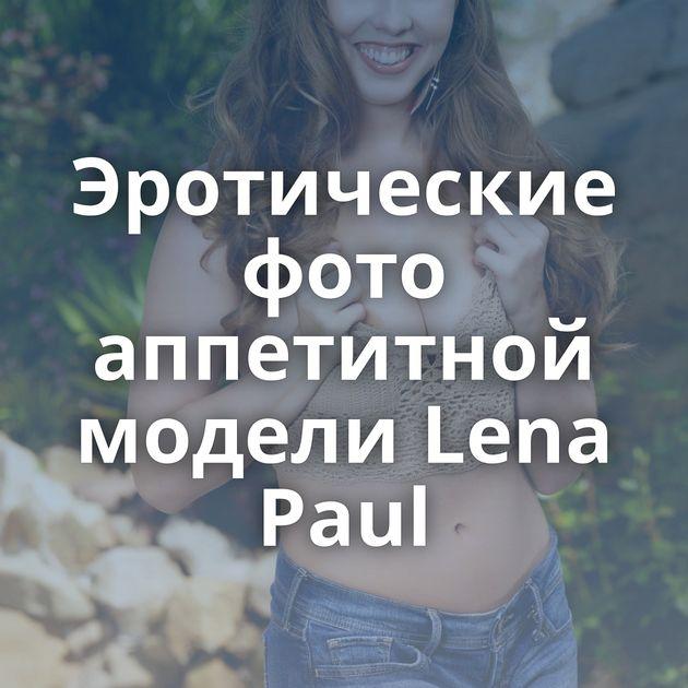 Эротические фото аппетитной модели Lena Paul