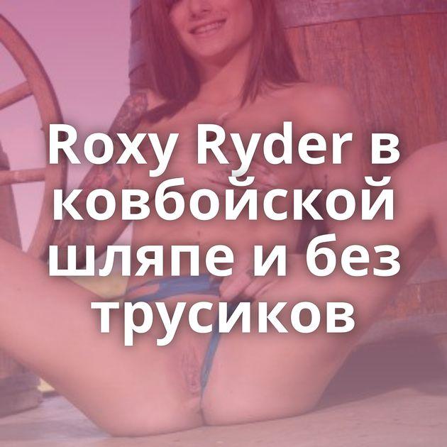 Roxy Ryder в ковбойской шляпе и без трусиков