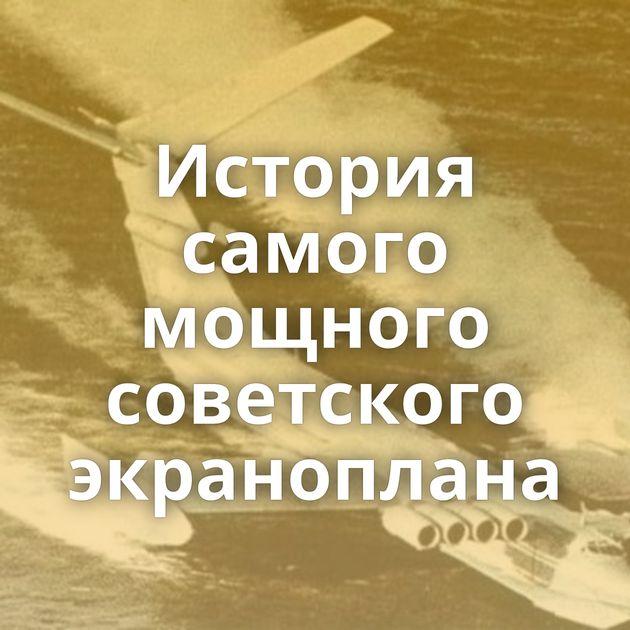 История самого мощного советского экраноплана
