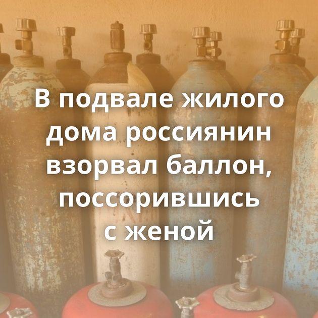 Вподвале жилого дома россиянин взорвал баллон, поссорившись сженой