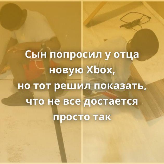 Сынпопросил уотца новую Xbox, нототрешил показать, чтоневседостается просто так