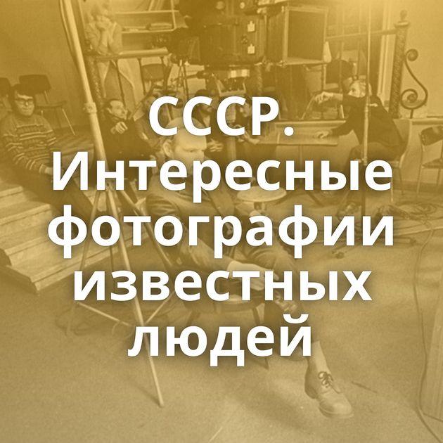 СССР. Интересные фотографии известных людей