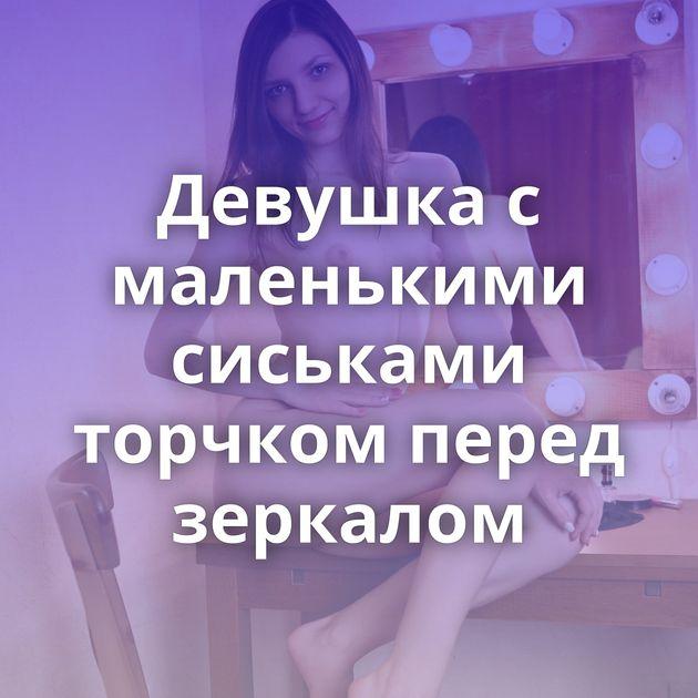 Девушка с маленькими сиськами торчком перед зеркалом
