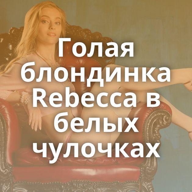 Голая блондинка Rebecca в белых чулочках