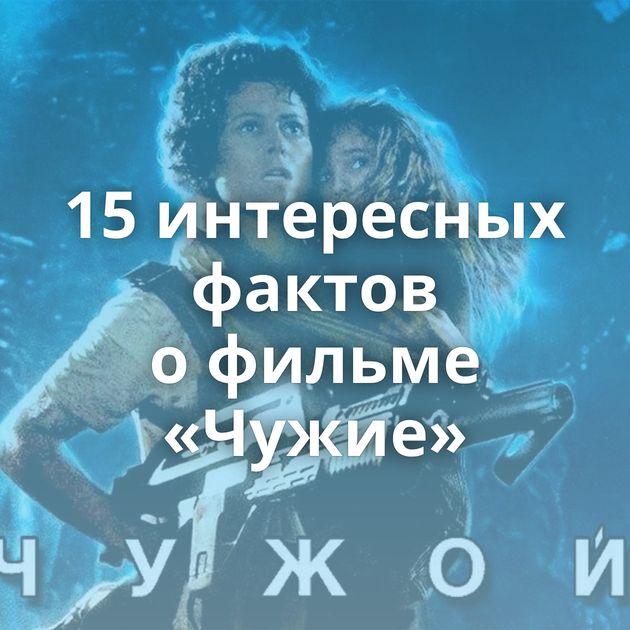 15интересных фактов офильме «Чужие»
