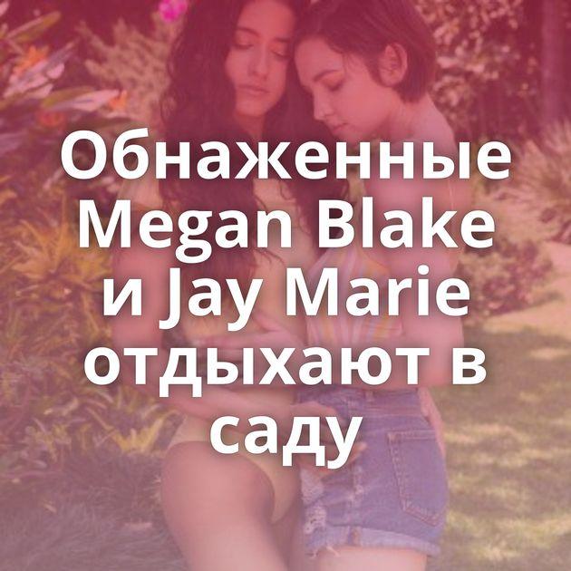 Обнаженные Megan Blake и Jay Marie отдыхают в саду
