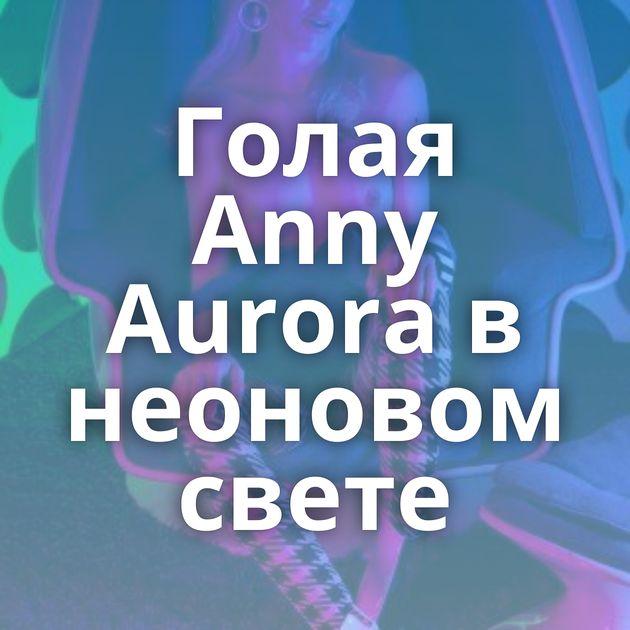 Голая Anny Aurora в неоновом свете