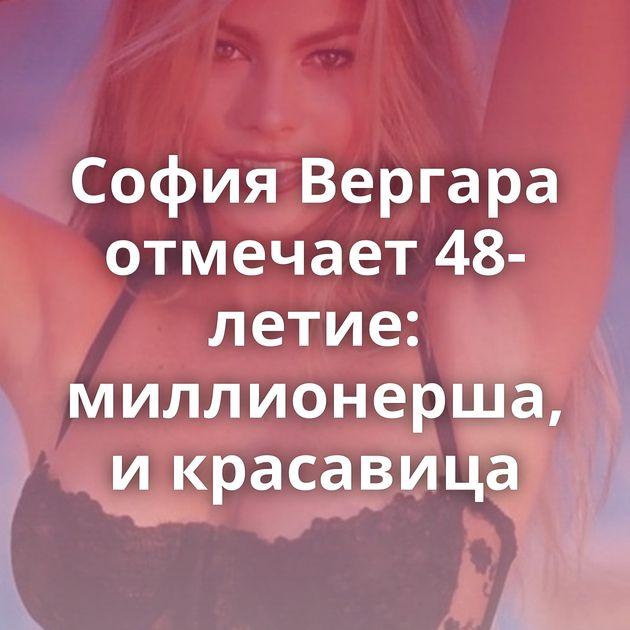 София Вергара отмечает 48-летие: миллионерша, и красавица