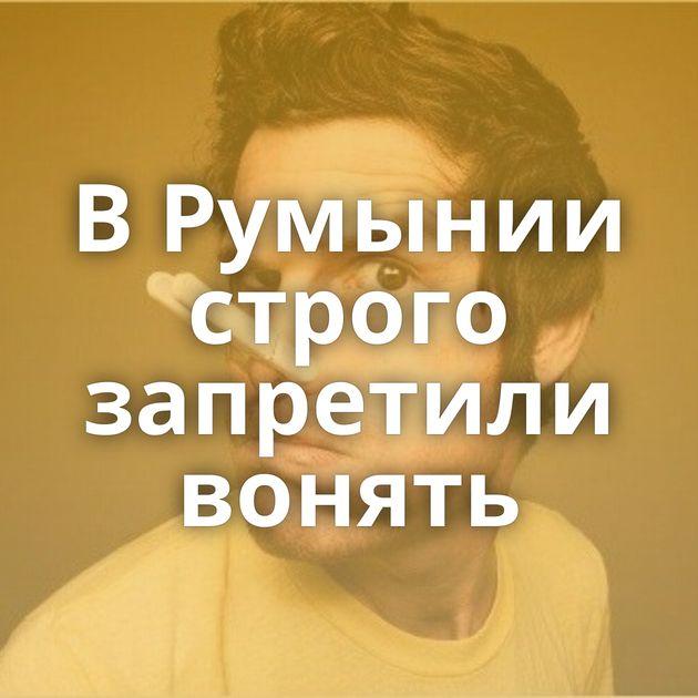 ВРумынии строго запретили вонять