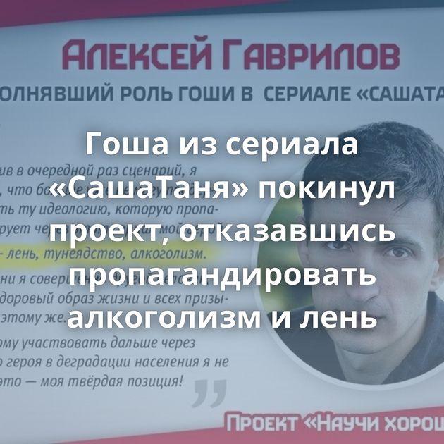 Гоша изсериала «СашаТаня» покинул проект, отказавшись пропагандировать алкоголизм илень