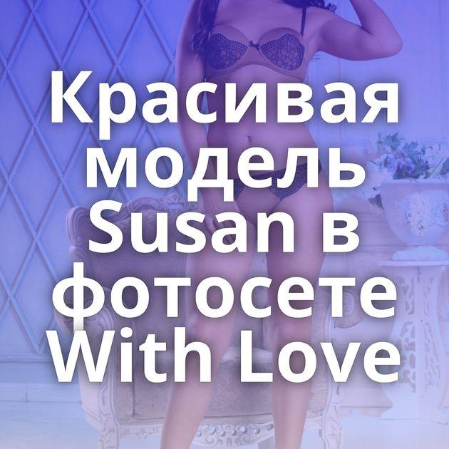 Красивая модель Susan в фотосете With Love