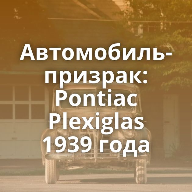 Автомобиль-призрак: Pontiaс Plexiglas 1939 года