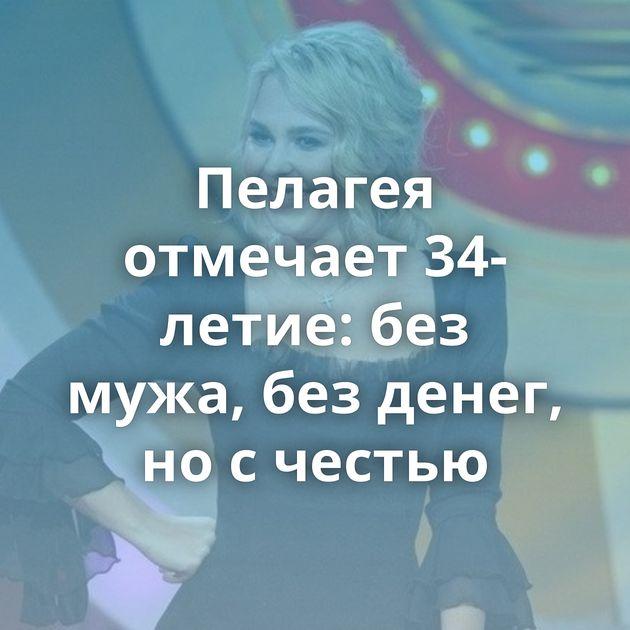 Пелагея отмечает 34-летие: без мужа, без денег, но с честью