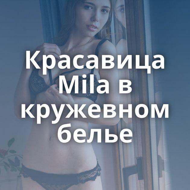 Красавица Mila в кружевном белье