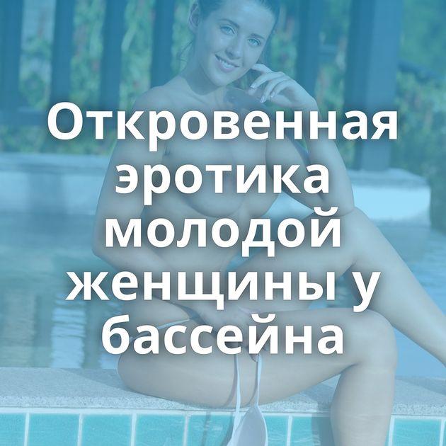 Откровенная эротика молодой женщины у бассейна