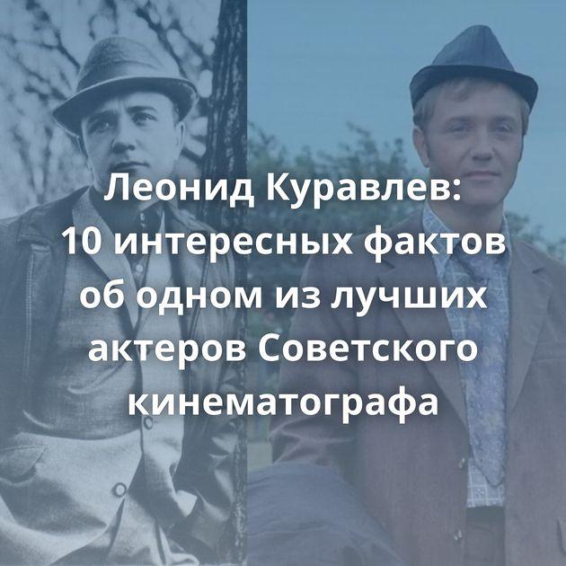 Леонид Куравлев: 10интересных фактов ободном излучших актеров Советского кинематографа