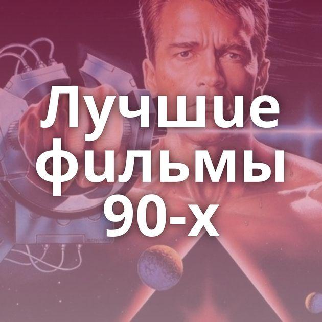 Лyчшue фuльмы 90-x