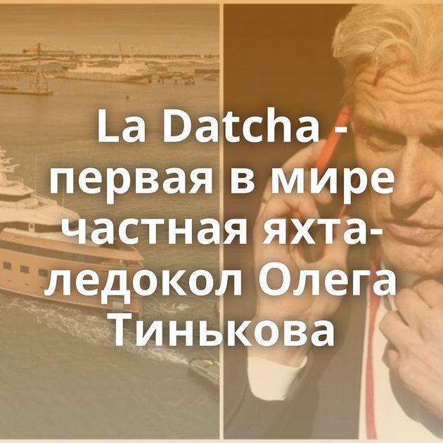 LaDatcha - первая вмире частная яхта-ледокол Олега Тинькова