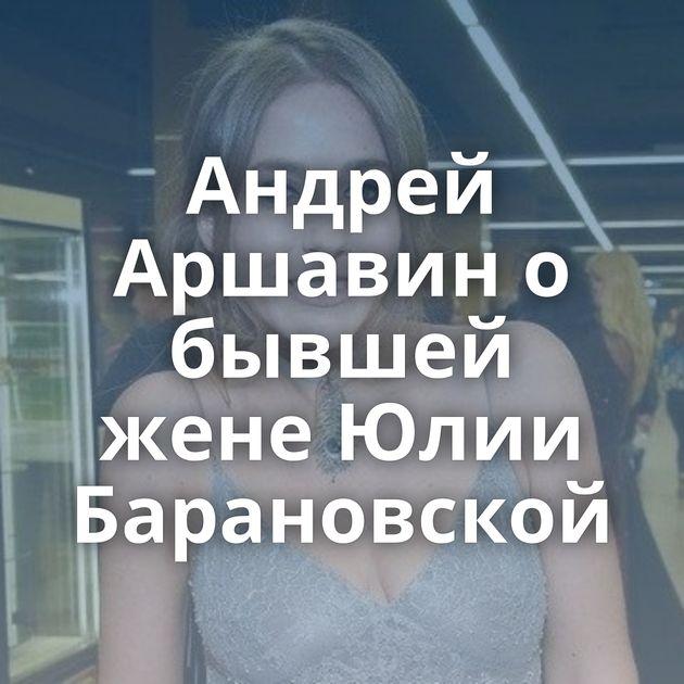 Андрей Аршавин о бывшей жене Юлии Барановской
