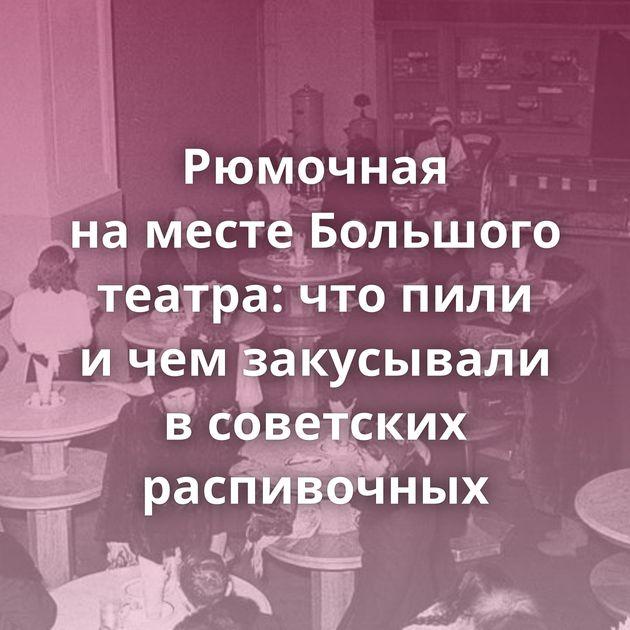 Рюмочная наместе Большого театра: чтопили ичемзакусывали всоветских распивочных