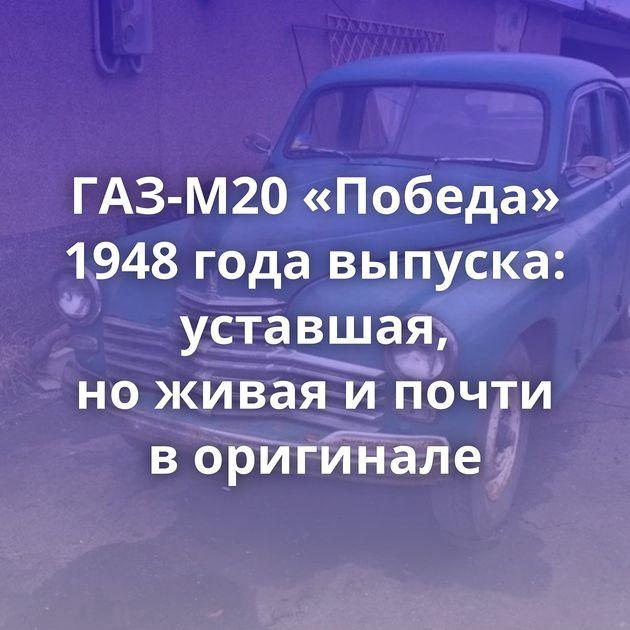 ГАЗ-М20 «Победа» 1948 года выпуска: уставшая, ноживая ипочти воригинале