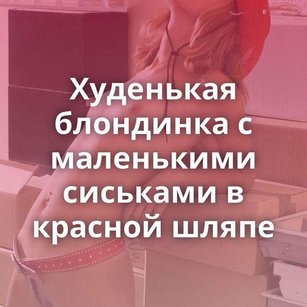 Худенькая блондинка с маленькими сиськами в красной шляпе