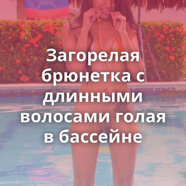 Загорелая брюнетка с длинными волосами голая в бассейне
