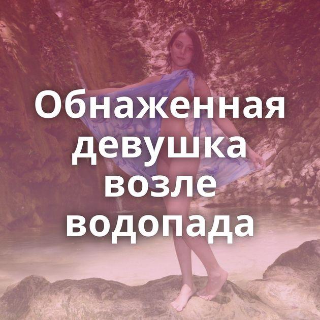 Обнаженная девушка возле водопада