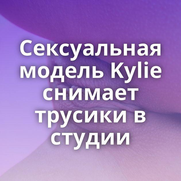 Сексуальная модель Kylie снимает трусики в студии