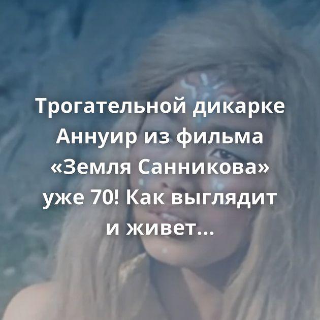Трогательной дикарке Аннуир изфильма «Земля Санникова» уже70! Каквыглядит иживет сейчас актриса