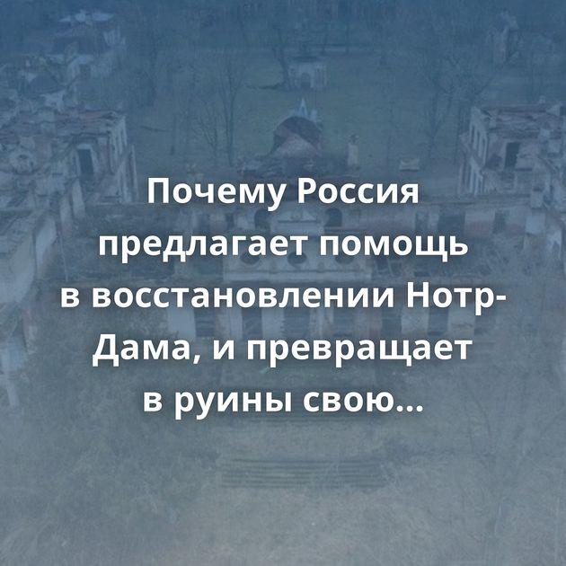 Почему Россия предлагает помощь ввосстановлении Нотр-Дама, ипревращает вруины свою архитектуру?