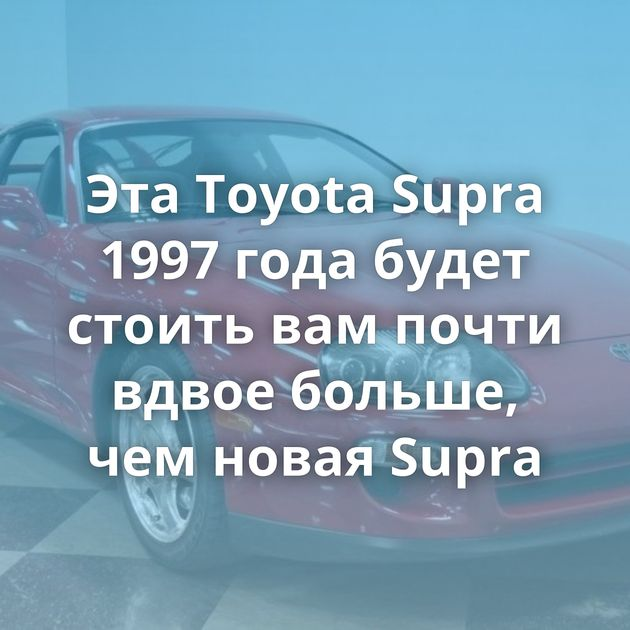 ЭтаToyota Supra 1997 года будет стоить вампочти вдвое больше, чемновая Supra