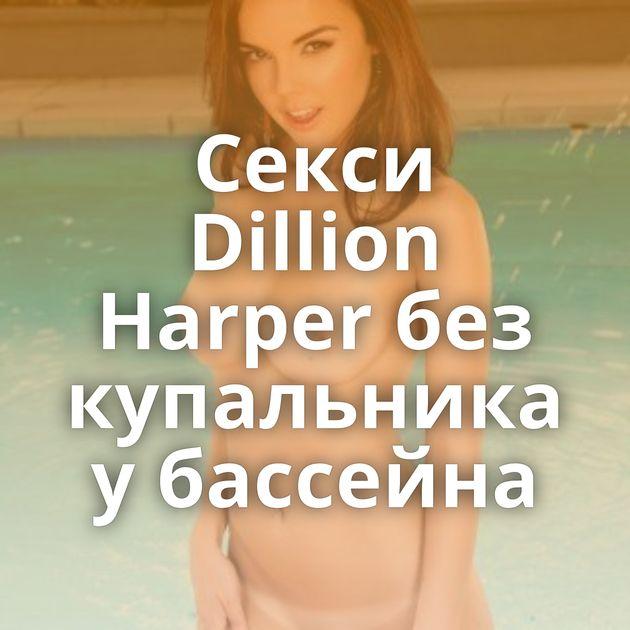 Секси Dillion Harper без купальника у бассейна