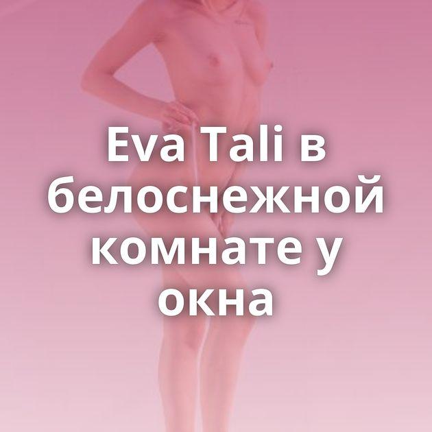 Eva Tali в белоснежной комнате у окна