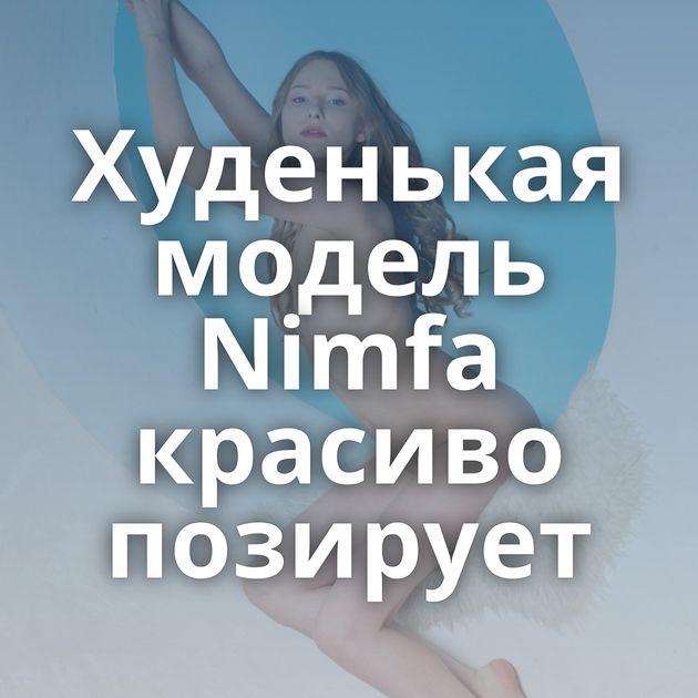 Худенькая модель Nimfa красиво позирует