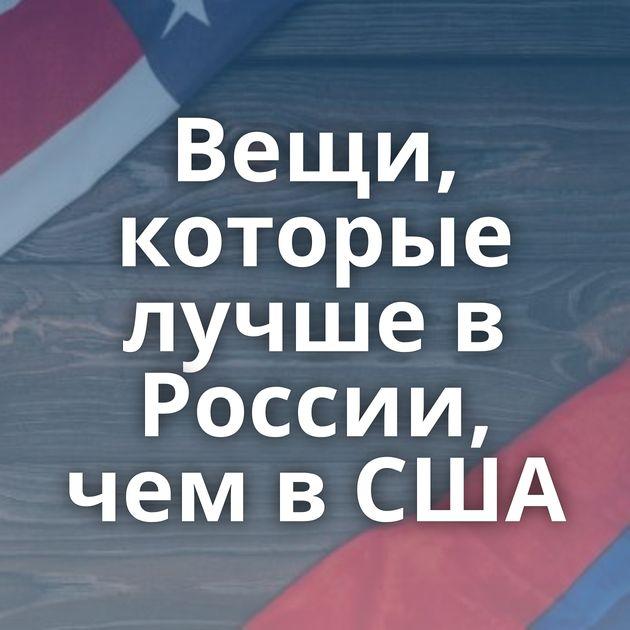 Вещи, которые лучше в России, чем в США