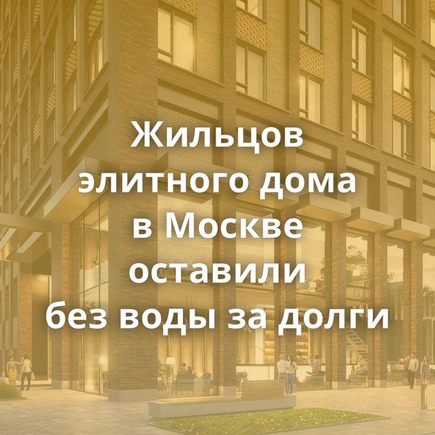 Жильцов элитного дома вМоскве оставили безводы задолги