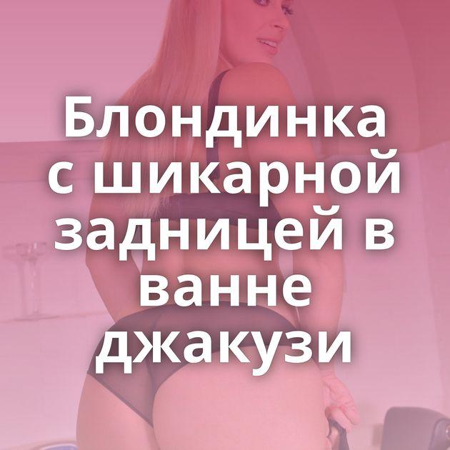 Блондинка с шикарной задницей в ванне джакузи