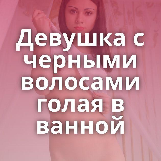 Девушка с черными волосами голая в ванной