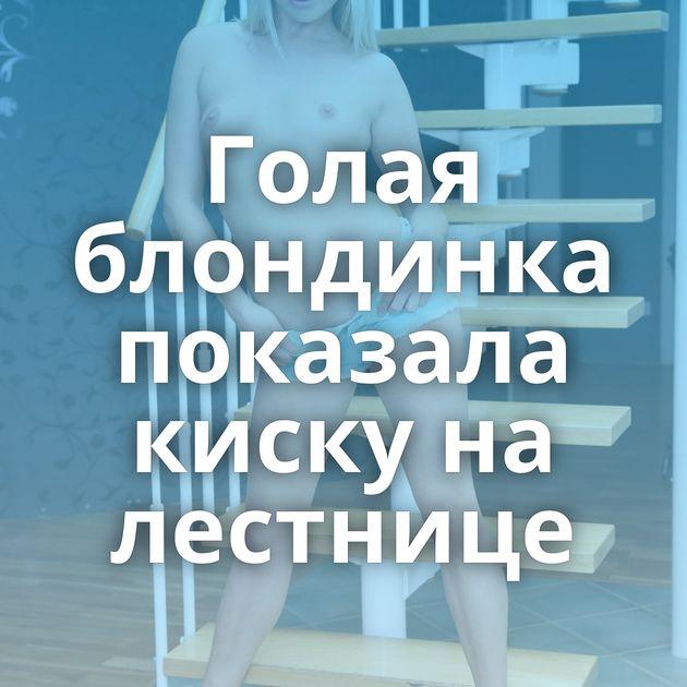 Голая блондинка показала киску на лестнице