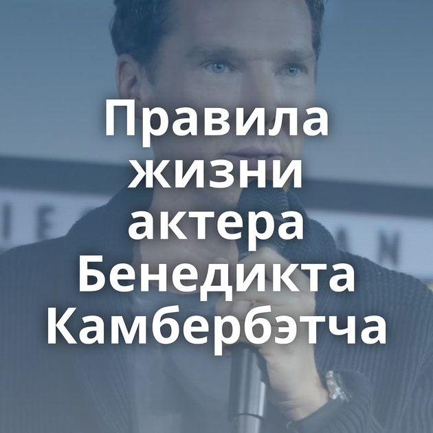 Правила жизни актера Бенедикта Камбербэтча
