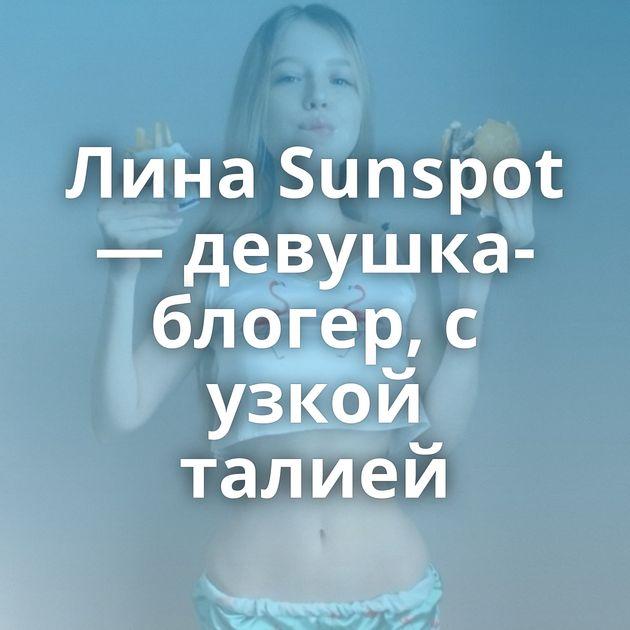 Лина Sunspot— девушка-блогер, с узкой талией