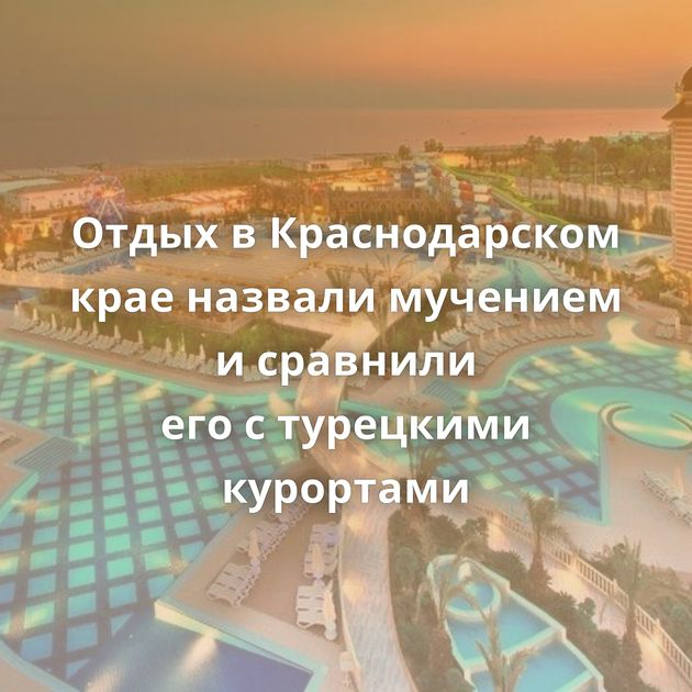 Отдых вКраснодарском крае назвали мучением исравнили егостурецкими курортами