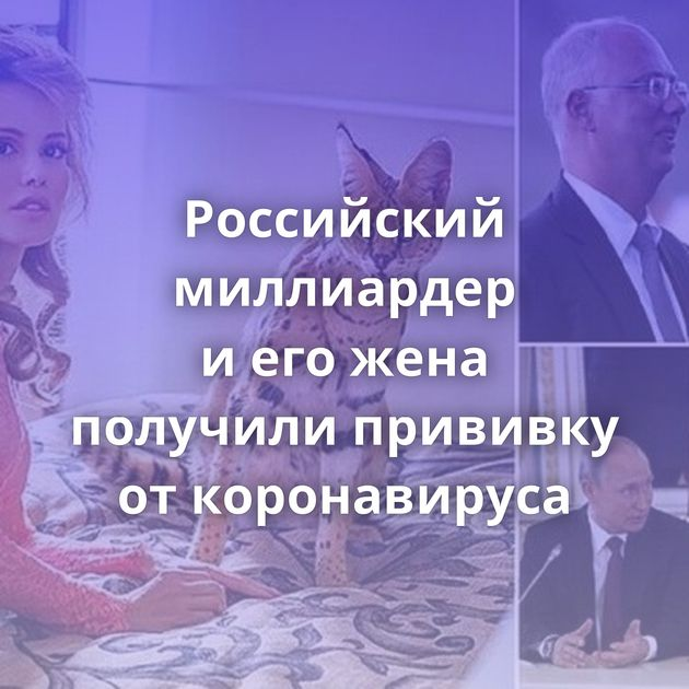 Российский миллиардер иегожена получили прививку откоронавируса