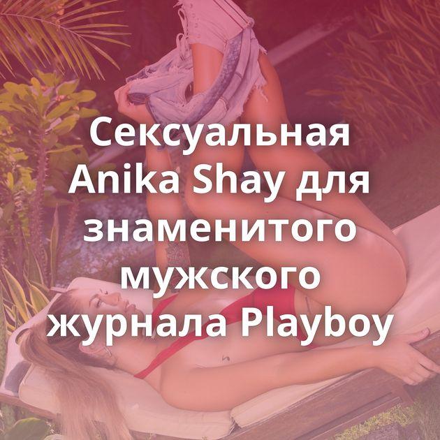 Сексуальная Anika Shay для знаменитого мужского журнала Playboy